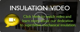 Watch video to learn more about our dedication to superlative mechanical insulation